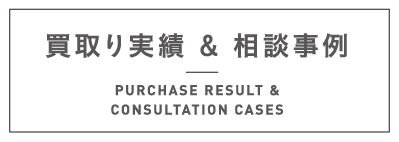 買取り実績 & 相談事例 PURCHASE RESULT & CONSULTATION CASES